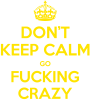 Don't keep calm go fucking crazy
