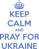 KEEP CALM and PRAY FOR UKRAINE