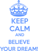 KEEP CALM and BELIVE YOUR DREAM