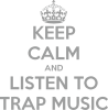 KEEP CALM and LISTEN TO TRAP MUSIC