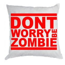Подушка Don't worry,be zombi