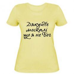 Женская футболка Дякуйте, москалі, що я не Бог - FatLine
