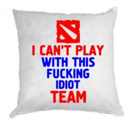 Подушка I can't play with this fucking idiot team Dota - FatLine