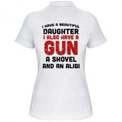 Женская футболка поло I have a beautiful daughter. I also have a gun, a shovel and an alibi