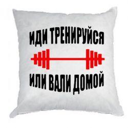 Подушка Иди тренеруйся или вали домой! - FatLine