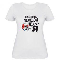Женская футболка Командовать парадом буду я!