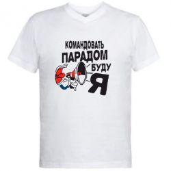 Мужская футболка  с V-образным вырезом Командовать парадом буду я!