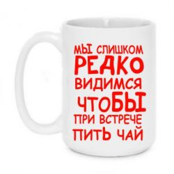 Кружка 420ml Мы слишком редко видимся, что бы при встрече пить чай - FatLine