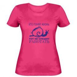 Женская футболка Кто понял жизнь, тот не спешит - FatLine