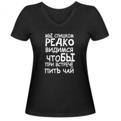 Женская футболка с V-образным вырезом Мы слишком редко видимся, что бы при встрече пить чай - FatLine