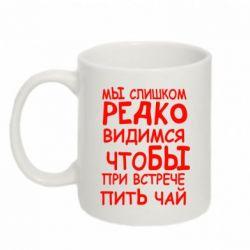 Кружка 320ml Мы слишком редко видимся, что бы при встрече пить чай - FatLine