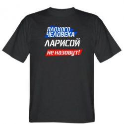 Мужская футболка Плохого человека Ларисой не назовут - FatLine