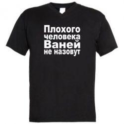 Мужская футболка  с V-образным вырезом Плохого человека Ваней не назовут - FatLine