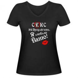 Женская футболка с V-образным вырезом Секс не предлагать, я люблю Ваню! - FatLine