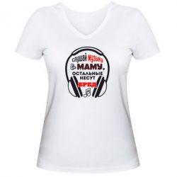 Женская футболка с V-образным вырезом Слушай музыку и маму - FatLine