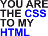 You are CSS to my HTML