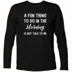 Купить Футболка с длинным рукавом A fun thing to do in the morning is not talk to me, FatLine