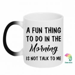 Купить Кружка-хамелеон A fun thing to do in the morning is not talk to me, FatLine
