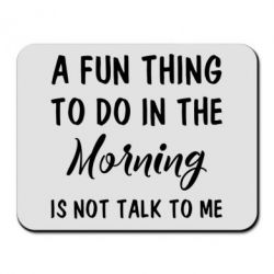 Купить Коврик для мыши A fun thing to do in the morning is not talk to me, FatLine