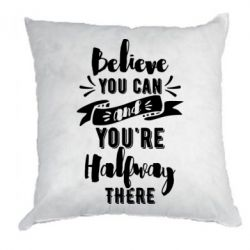 Подушка Believe you can and you're halfway there