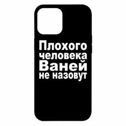 Чехол для iPhone 12 Pro Max Плохого человека Ваней не назовут