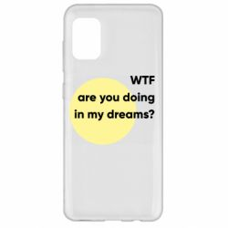 Чехол для Samsung A31 Wtf are you doing in my dreams?