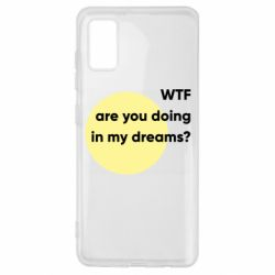 Чехол для Samsung A41 Wtf are you doing in my dreams?