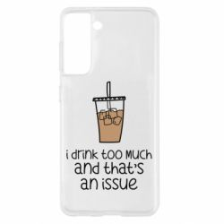 Чохол для Samsung S21 I drink too much and that's an issue