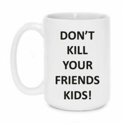 Кружка 420ml Don't kill your friends kids!