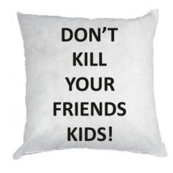 Подушка Don't kill your friends kids!