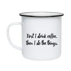 Кружка емальована First I drink coffee. Then I do things
