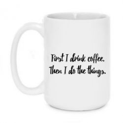 Кружка 420ml First I drink coffee. Then I do things