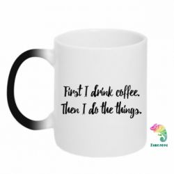 Кружка-хамелеон First I drink coffee. Then I do things