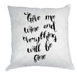 Подушка Give me wine and everything will be fine