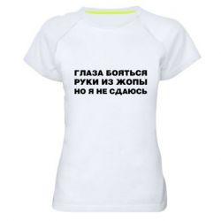 Жіноча спортивна футболка Очі бояться руки з жопи але я не здаюся