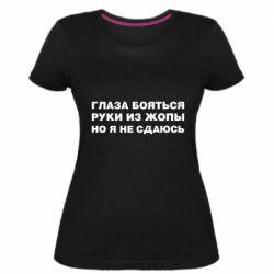 Жіноча стрейчева футболка Очі бояться руки з жопи але я не здаюся