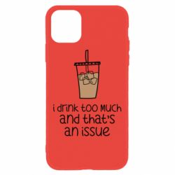 Чохол для iPhone 11 I drink too much and that's an issue