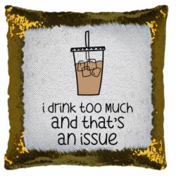 Подушка-хамелеон I drink too much and that's an issue