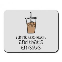 Килимок для миші I drink too much and that's an issue