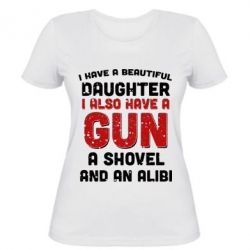Женская футболка I have a beautiful daughter. I also have a gun, a shovel and an alibi