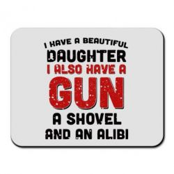 Коврик для мыши I have a beautiful daughter. I also have a gun, a shovel and an alibi
