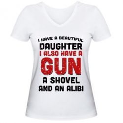 Женская футболка с V-образным вырезом I have a beautiful daughter. I also have a gun, a shovel and an alibi