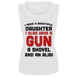 Женская майка I have a beautiful daughter. I also have a gun, a shovel and an alibi