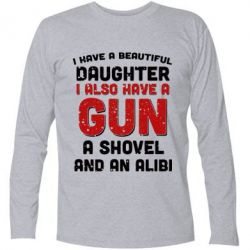 Футболка с длинным рукавом I have a beautiful daughter. I also have a gun, a shovel and an alibi