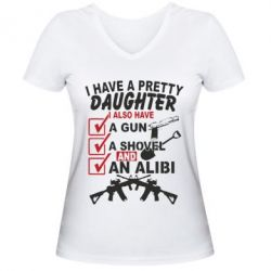 Женская футболка с V-образным вырезом I have a pretty daughter. I also have a gun, a shovel and an alibi