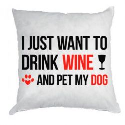 Подушка I just want to drink wine and pet my dog