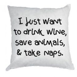 Подушка I just want to drink wine, save animals, and take naps