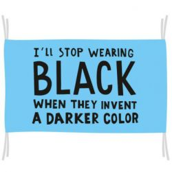Прапор i'll stop wearing black when they invent a darker color