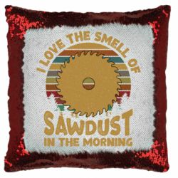 Подушка-хамелеон I Love the smell of sawdust in the morning