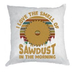 Подушка I Love the smell of sawdust in the morning